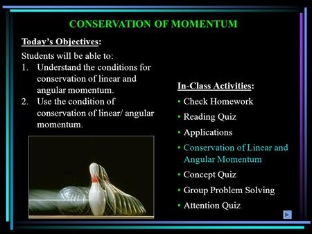 CONSERVATION OF MOMENTUM Today's Objectives: Students will be able to: 1.Understand the conditions for conservation of linear and angular momentum. 2.Use.