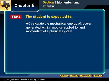 © Houghton Mifflin Harcourt Publishing Company The student is expected to: Chapter 6 Section 1 Momentum and Impulse TEKS 6C calculate the mechanical energy.