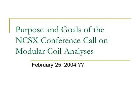 Purpose and Goals of the NCSX Conference Call on Modular Coil Analyses February 25, 2004 ??