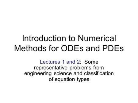 Introduction to Numerical Methods for ODEs and PDEs Lectures 1 and 2: Some representative problems from engineering science and classification of equation.