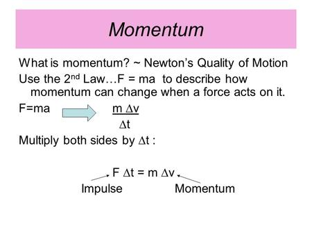 Momentum What is momentum? ~ Newton's Quality of Motion Use the 2 nd Law…F = ma to describe how momentum can change when a force acts on it. F=ma m ∆v.