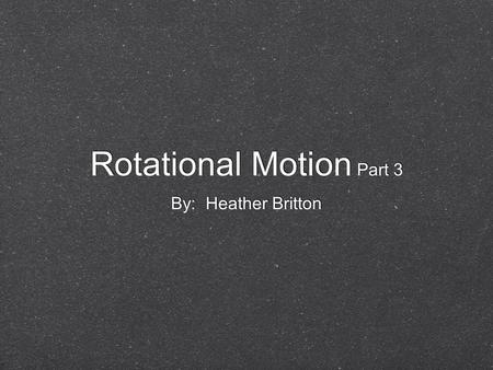 Rotational Motion Part 3 By: Heather Britton. Rotational Motion Rotational kinetic energy - the energy an object possesses by rotating Like other forms.