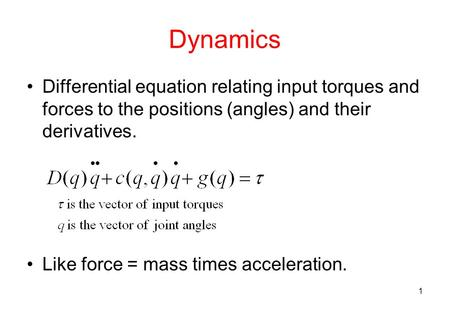 1 Dynamics Differential equation relating input torques and forces to the positions (angles) and their derivatives. Like force = mass times acceleration.