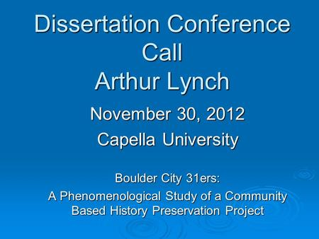 Dissertation Conference Call Arthur Lynch November 30, 2012 Capella University Boulder City 31ers: A Phenomenological Study of a Community Based History.