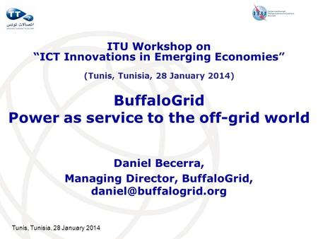 Tunis, Tunisia, 28 January 2014 BuffaloGrid Power as service to the off-grid world Daniel Becerra, Managing Director, BuffaloGrid,