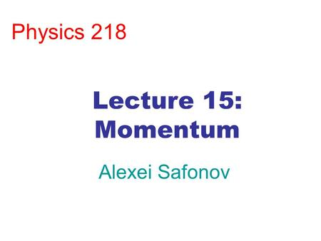 Physics 218 Alexei Safonov Lecture 15: Momentum. Chapter 8: Momentum Want to deal with more complicated systems –Collisions –Explosions Newton's laws.