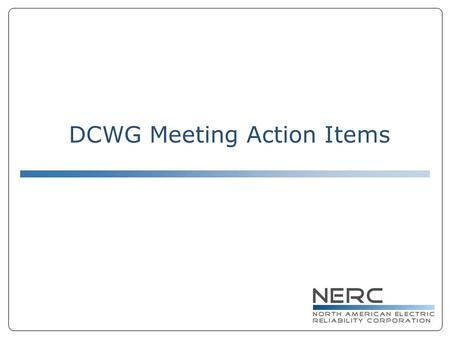 DCWG Meeting Action Items. DCWG Action Items 12/03/07 ● Conference Call for DCWG on 12/19 ● Periodic Conference Call to Inform ● NERC Staff to send along.