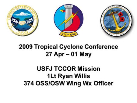 2009 Tropical Cyclone Conference 27 Apr – 01 May USFJ TCCOR Mission 1Lt Ryan Willis 374 OSS/OSW Wing Wx Officer.