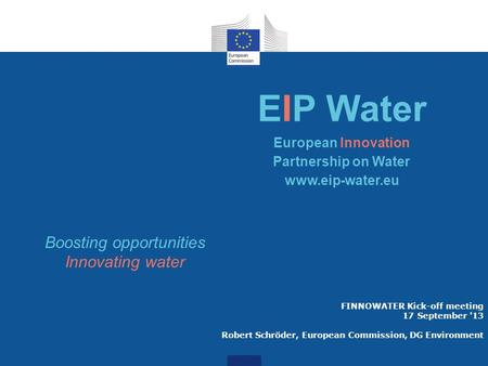 FINNOWATER Kick-off meeting 17 September '13 Robert Schröder, European Commission, DG Environment EIP Water European Innovation Partnership on Water www.eip-water.eu.