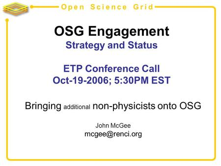 Open Science Grid OSG Engagement Strategy and Status ETP Conference Call Oct-19-2006; 5:30PM EST Bringing additional non-physicists onto OSG John McGee.