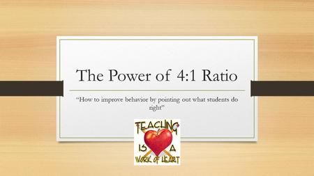"The Power of 4:1 Ratio ""How to improve behavior by pointing out what students do right"""