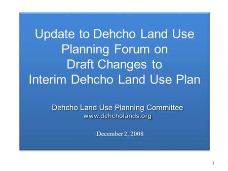 1 Update to Dehcho Land Use Planning Forum on Draft Changes to Interim Dehcho Land Use Plan Update to Dehcho Land Use Planning Forum on Draft Changes to.