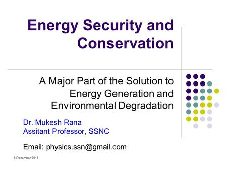 Energy Security and <strong>Conservation</strong> A Major Part <strong>of</strong> the Solution to Energy Generation and Environmental Degradation Dr. Mukesh Rana Assitant Professor, SSNC.