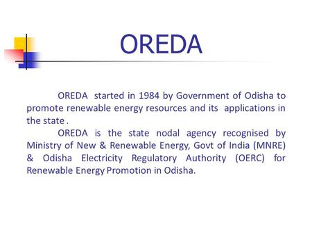 OREDA OREDA started in 1984 by Government of Odisha to promote renewable energy resources and its applications in the state. OREDA is the state nodal agency.