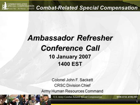 1 Combat-Related Special Compensation Ambassador Refresher Conference Call 10 January 2007 1400 EST Colonel John F. Sackett CRSC Division Chief Army Human.
