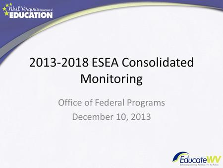 2013-2018 ESEA Consolidated Monitoring Office of Federal Programs December 10, 2013.
