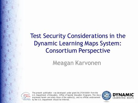 Test Security Considerations in the Dynamic Learning Maps System: Consortium Perspective Meagan Karvonen The present publication was developed under grant.