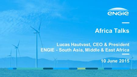 Africa Talks Lucas Hautvast, CEO & President ENGIE - South Asia, Middle & East Africa 10 June 2015 00/00/2015PRESENTATION TITLE ( FOOTER CAN BE PERSONALIZED.