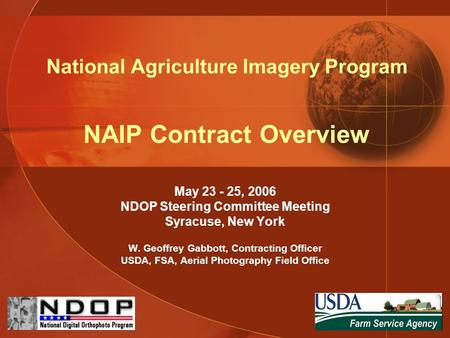 National Agriculture Imagery Program NAIP Contract Overview May 23 - 25, 2006 NDOP Steering Committee Meeting Syracuse, New York W. Geoffrey Gabbott, Contracting.
