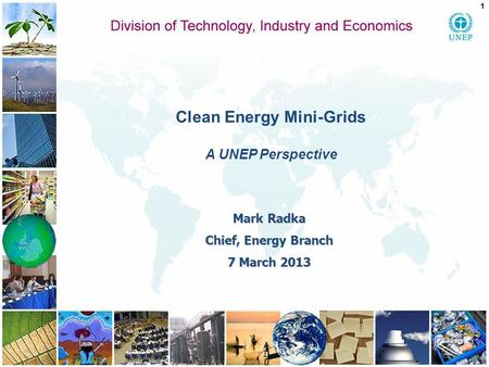 Clean Energy Mini-Grids A UNEP Perspective 1 Mark Radka Chief, Energy Branch 7 March 2013.