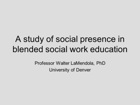 A study of social presence in blended social work education Professor Walter LaMendola, PhD University of Denver.