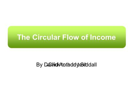 Click to add text The Circular Flow of Income By David Anthony Siddall.