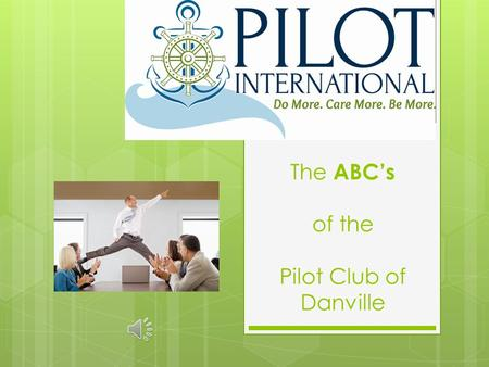 The ABC's of the Pilot Club of Danville The ABC's A pathy B roaden Horizons C reative Alternative.