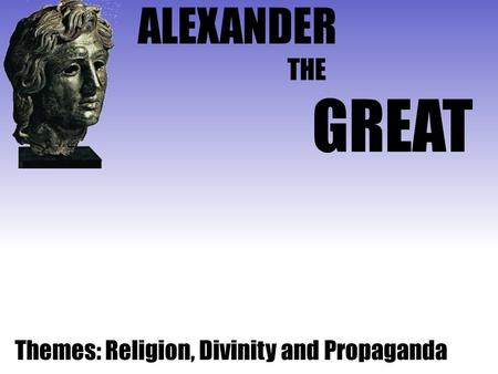 ALEXANDER GREAT THE Themes: Religion, Divinity and Propaganda.