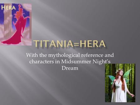 With the mythological reference and characters in Midsummer Night's Dream.