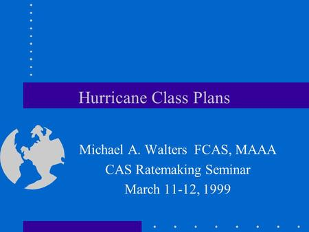 Hurricane Class Plans Michael A. Walters FCAS, MAAA CAS Ratemaking Seminar March 11-12, 1999.