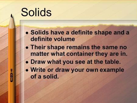 Solids Solids have a definite shape and a definite volume Their shape remains the same no matter what container they are in. Draw what you see at the table.