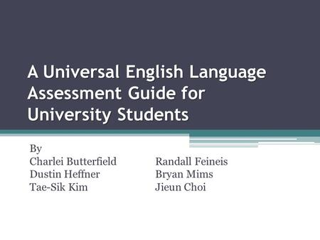 A Universal English Language Assessment Guide for University Students By Charlei ButterfieldRandall Feineis Dustin HeffnerBryan Mims Tae-Sik KimJieun Choi.