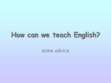 How can we teach English? some advice. Grammar - Vocabulary First step: motivation –introduction: pupils guess the topic: rebus, riddle, crossword puzzle.