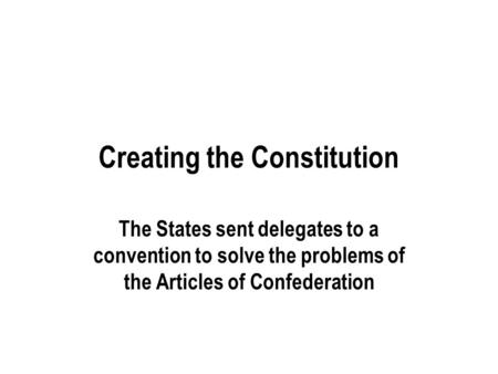 Creating the Constitution The States sent delegates to a convention to solve the problems of the Articles of Confederation.
