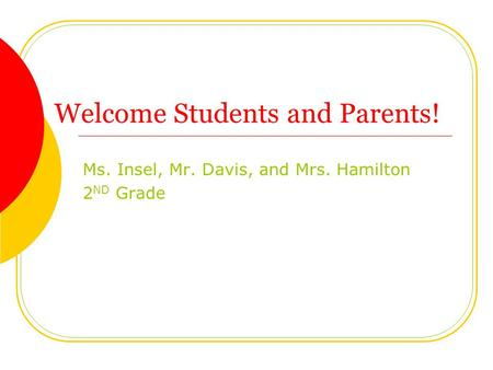 Welcome Students and Parents! Ms. Insel, Mr. Davis, and Mrs. Hamilton 2 ND Grade.