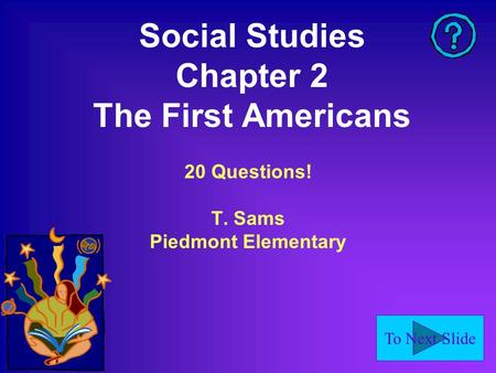 To Next Slide Social Studies Chapter 2 The First Americans 20 Questions! T. Sams Piedmont Elementary.