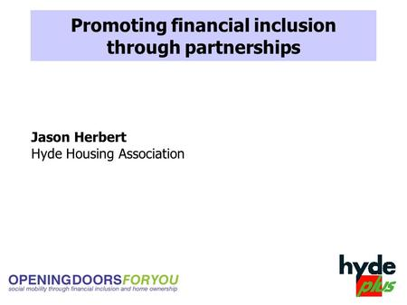 Promoting financial inclusion through partnerships Jason Herbert Hyde Housing Association.