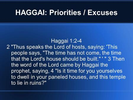 HAGGAI: Priorities / Excuses Haggai 1:2-4 2 Thus speaks the Lord of hosts, saying: 'This people says, The time has not come, the time that the Lord's.