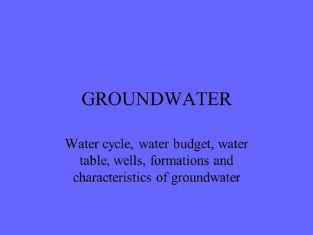 GROUNDWATER Water cycle, water budget, water table, wells, formations and characteristics of groundwater.