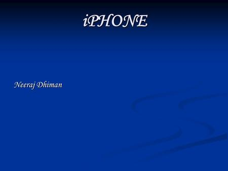 IPHONE Neeraj Dhiman. CONTENT  INTRODUCTION  HISTORY  HARDWARE  SOFTWARE  FEATURES  SPECIFICATIONS  RESTRICTIONS.