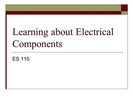 Learning about Electrical Components ES 110. Basic Components  Function generator  LED  Relay  Speaker  Pot  Ohm ' s Law  Drawing the circuit 