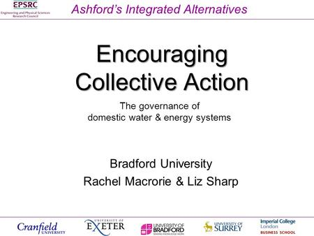 Ashford's Integrated Alternatives Encouraging Collective Action Bradford University Rachel Macrorie & Liz Sharp The governance of domestic water & energy.