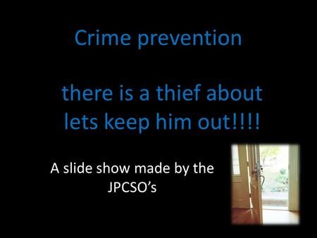 Crime prevention there is a thief about lets keep him out!!!! A slide show made by the JPCSO's.