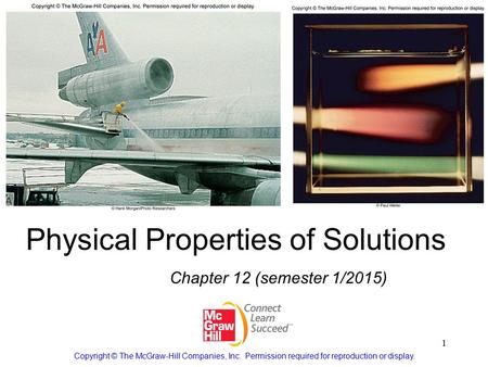 1 Physical Properties of Solutions Chapter 12 (semester 1/2015) Copyright © The McGraw-Hill Companies, Inc. Permission required for reproduction or display.