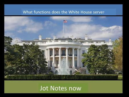 What functions does the White House serve ? Jot Notes now.