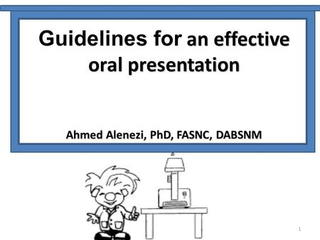 1 an effective Guidelines for an effective oral presentation Ahmed Alenezi, PhD, FASNC, DABSNM.
