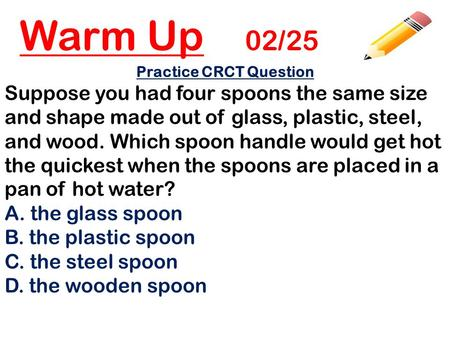Warm Up 02/25 Practice CRCT Question Suppose you had four spoons the same size and shape made out of glass, plastic, steel, and wood. Which spoon handle.