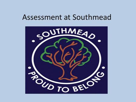 Assessment at Southmead. New Assessment From this year levels will no longer be reported to parents and nationally Every School can choose their own method.
