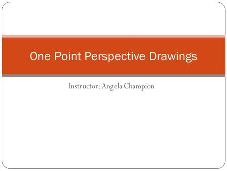 Instructor: Angela Champion One Point Perspective Drawings.