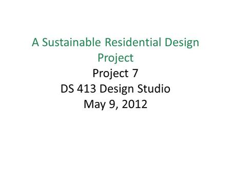 A Sustainable Residential Design Project Project 7 DS 413 Design Studio May 9, 2012.